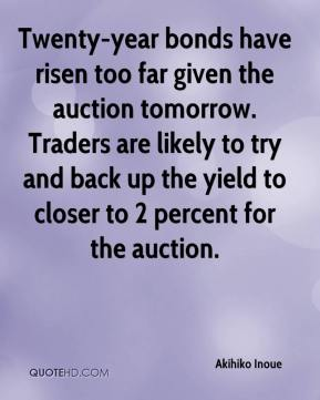 Akihiko Inoue - Twenty-year bonds have risen too far given the auction tomorrow. Traders are likely to try and back up the yield to closer to 2 percent for the auction.