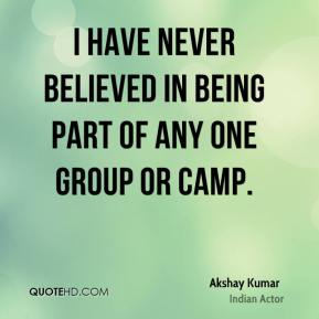 I have never believed in being part of any one group or camp.