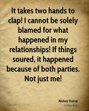 It takes two hands to clap! I cannot be solely blamed for what happened in my relationships! If things soured, it happened because of both parties. Not just me!