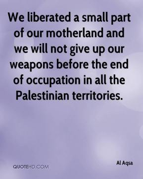 Al Aqsa - We liberated a small part of our motherland and we will not give up our weapons before the end of occupation in all the Palestinian territories.