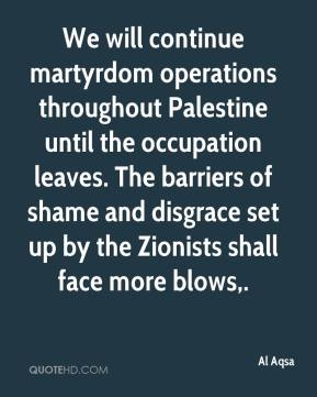Al Aqsa - We will continue martyrdom operations throughout Palestine until the occupation leaves. The barriers of shame and disgrace set up by the Zionists shall face more blows.
