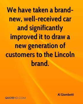 We have taken a brand-new, well-received car and significantly improved it to draw a new generation of customers to the Lincoln brand.