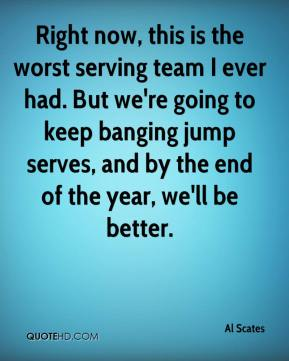 Al Scates - Right now, this is the worst serving team I ever had. But we're going to keep banging jump serves, and by the end of the year, we'll be better.