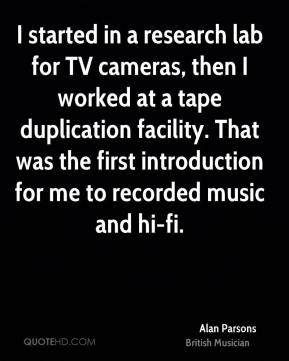 Alan Parsons - I started in a research lab for TV cameras, then I worked at a tape duplication facility. That was the first introduction for me to recorded music and hi-fi.