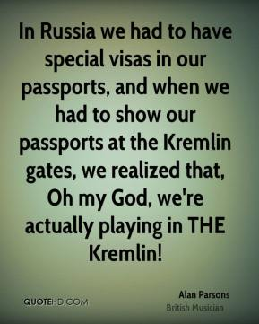 Alan Parsons - In Russia we had to have special visas in our passports, and when we had to show our passports at the Kremlin gates, we realized that, Oh my God, we're actually playing in THE Kremlin!