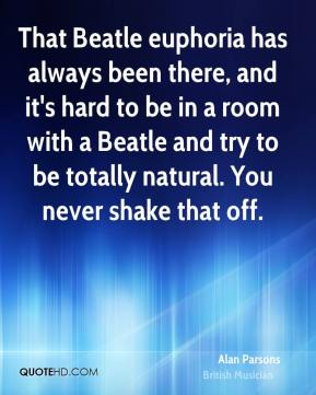 That Beatle euphoria has always been there, and it's hard to be in a room with a Beatle and try to be totally natural. You never shake that off.