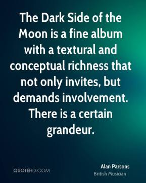 Alan Parsons - The Dark Side of the Moon is a fine album with a textural and conceptual richness that not only invites, but demands involvement. There is a certain grandeur.