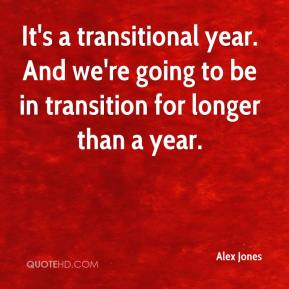 It's a transitional year. And we're going to be in transition for longer than a year.