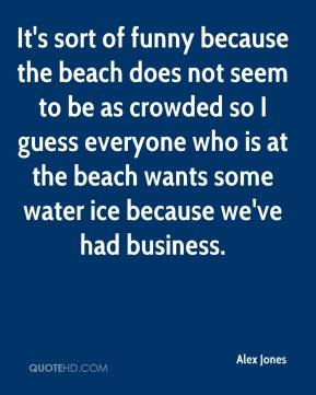 Alex Jones - It's sort of funny because the beach does not seem to be as crowded so I guess everyone who is at the beach wants some water ice because we've had business.