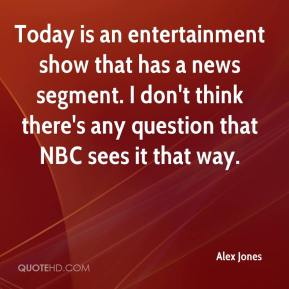 Alex Jones - Today is an entertainment show that has a news segment. I don't think there's any question that NBC sees it that way.