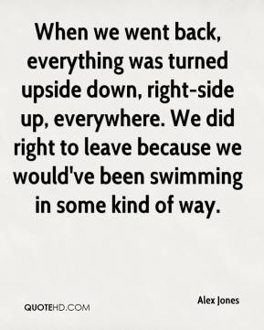When we went back, everything was turned upside down, right-side up, everywhere. We did right to leave because we would've been swimming in some kind of way.
