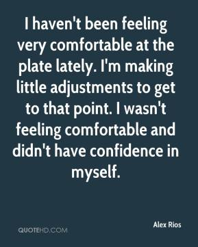Alex Rios - I haven't been feeling very comfortable at the plate lately. I'm making little adjustments to get to that point. I wasn't feeling comfortable and didn't have confidence in myself.