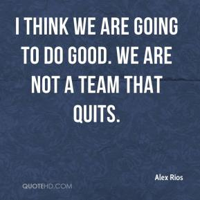 Alex Rios - I think we are going to do good. We are not a team that quits.