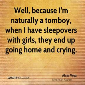 Well, because I'm naturally a tomboy, when I have sleepovers with girls, they end up going home and crying.