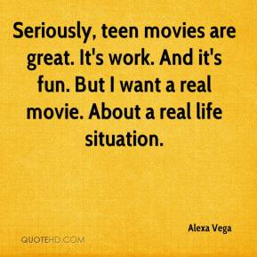 Alexa Vega - Seriously, teen movies are great. It's work. And it's fun. But I want a real movie. About a real life situation.