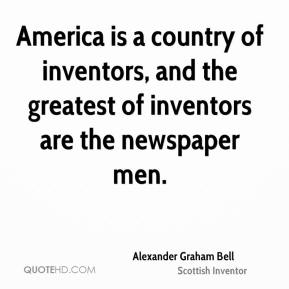 America is a country of inventors, and the greatest of inventors are the newspaper men.