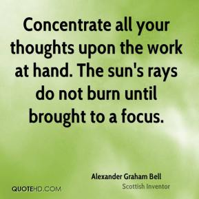 Concentrate all your thoughts upon the work at hand. The sun's rays do not burn until brought to a focus.