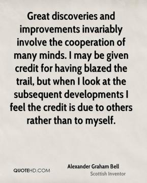Alexander Graham Bell - Great discoveries and improvements invariably involve the cooperation of many minds. I may be given credit for having blazed the trail, but when I look at the subsequent developments I feel the credit is due to others rather than to myself.