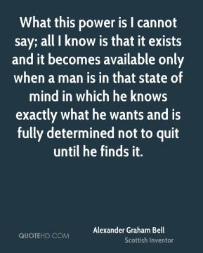 Alexander Graham Bell - What this power is I cannot say; all I know is that it exists and it becomes available only when a man is in that state of mind in which he knows exactly what he wants and is fully determined not to quit until he finds it.