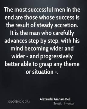 Alexander Graham Bell - The most successful men in the end are those whose success is the result of steady accretion. It is the man who carefully advances step by step, with his mind becoming wider and wider - and progressively better able to grasp any theme or situation -.