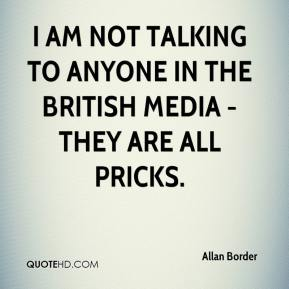Allan Border - I am not talking to anyone in the British media - they are all pricks.