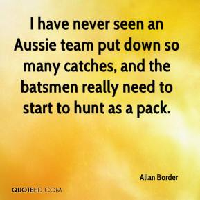 Allan Border - I have never seen an Aussie team put down so many catches, and the batsmen really need to start to hunt as a pack.