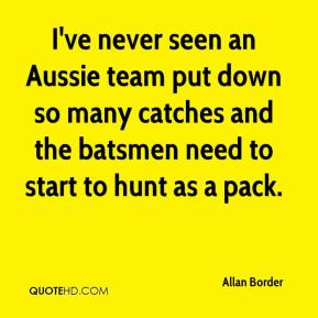 Allan Border - I've never seen an Aussie team put down so many catches and the batsmen need to start to hunt as a pack.