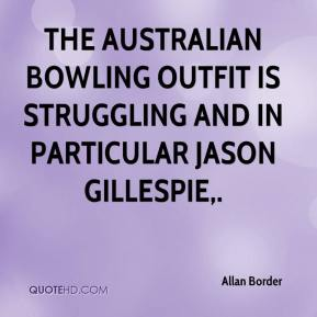 Allan Border - The Australian bowling outfit is struggling and in particular Jason Gillespie.