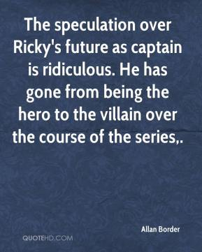 Allan Border - The speculation over Ricky's future as captain is ridiculous. He has gone from being the hero to the villain over the course of the series.