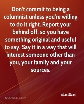Allan Sloan - Don't commit to being a columnist unless you're willing to do it right. Report your behind off, so you have something original and useful to say. Say it in a way that will interest someone other than you, your family and your sources.