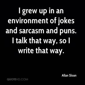 Allan Sloan - I grew up in an environment of jokes and sarcasm and puns. I talk that way, so I write that way.