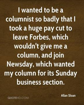 I wanted to be a columnist so badly that I took a huge pay cut to leave Forbes, which wouldn't give me a column, and join Newsday, which wanted my column for its Sunday business section.