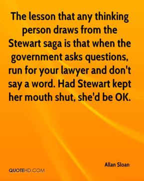 Allan Sloan - The lesson that any thinking person draws from the Stewart saga is that when the government asks questions, run for your lawyer and don't say a word. Had Stewart kept her mouth shut, she'd be OK.