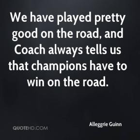 Alleggrie Guinn - We have played pretty good on the road, and Coach always tells us that champions have to win on the road.