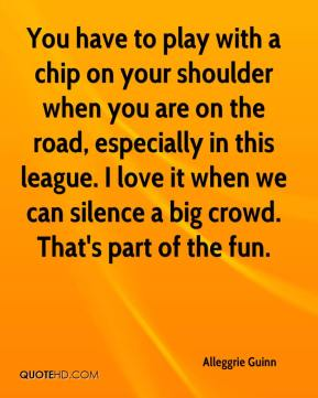 Alleggrie Guinn - You have to play with a chip on your shoulder when you are on the road, especially in this league. I love it when we can silence a big crowd. That's part of the fun.