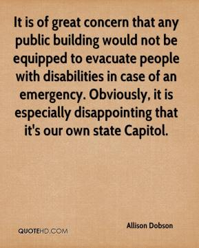 Allison Dobson - It is of great concern that any public building would not be equipped to evacuate people with disabilities in case of an emergency. Obviously, it is especially disappointing that it's our own state Capitol.