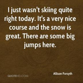 Allison Forsyth - I just wasn't skiing quite right today. It's a very nice course and the snow is great. There are some big jumps here.