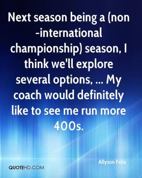 Allyson Felix - Next season being a (non-international championship) season, I think we'll explore several options, ... My coach would definitely like to see me run more 400s.