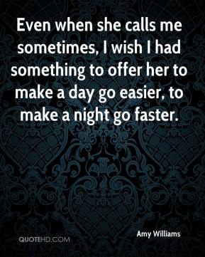 Amy Williams - Even when she calls me sometimes, I wish I had something to offer her to make a day go easier, to make a night go faster.