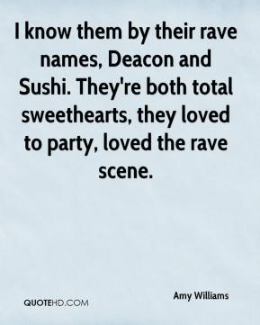 Amy Williams - I know them by their rave names, Deacon and Sushi. They're both total sweethearts, they loved to party, loved the rave scene.