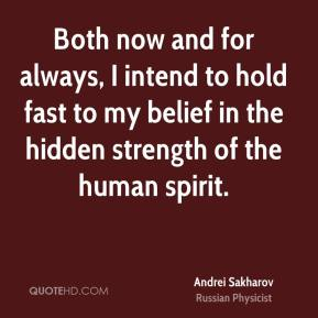 Both now and for always, I intend to hold fast to my belief in the hidden strength of the human spirit.