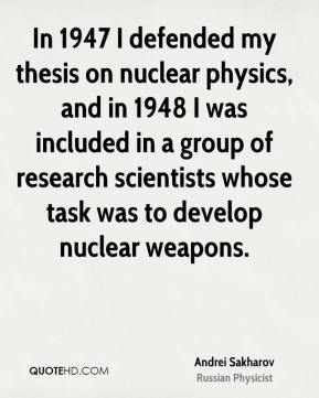 In 1947 I defended my thesis on nuclear physics, and in 1948 I was included in a group of research scientists whose task was to develop nuclear weapons.