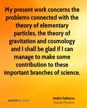 My present work concerns the problems connected with the theory of elementary particles, the theory of gravitation and cosmology and I shall be glad if I can manage to make some contribution to these important branches of science.