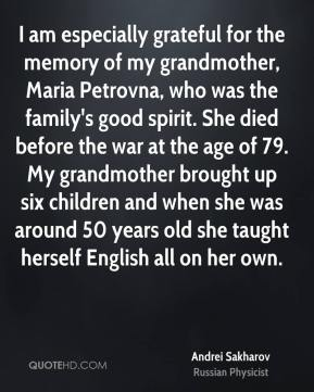 Andrei Sakharov - I am especially grateful for the memory of my grandmother, Maria Petrovna, who was the family's good spirit. She died before the war at the age of 79. My grandmother brought up six children and when she was around 50 years old she taught herself English all on her own.