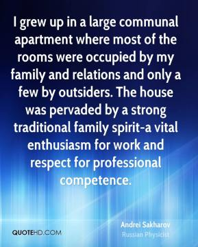 Andrei Sakharov - I grew up in a large communal apartment where most of the rooms were occupied by my family and relations and only a few by outsiders. The house was pervaded by a strong traditional family spirit-a vital enthusiasm for work and respect for professional competence.