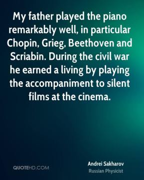 Andrei Sakharov - My father played the piano remarkably well, in particular Chopin, Grieg, Beethoven and Scriabin. During the civil war he earned a living by playing the accompaniment to silent films at the cinema.