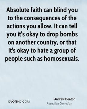 Andrew Denton - Absolute faith can blind you to the consequences of the actions you allow. It can tell you it's okay to drop bombs on another country, or that it's okay to hate a group of people such as homosexuals.