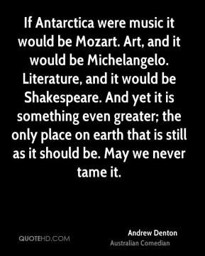 Andrew Denton - If Antarctica were music it would be Mozart. Art, and it would be Michelangelo. Literature, and it would be Shakespeare. And yet it is something even greater; the only place on earth that is still as it should be. May we never tame it.