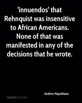Andrew Napolitano - 'innuendos' that Rehnquist was insensitive to African Americans. None of that was manifested in any of the decisions that he wrote.