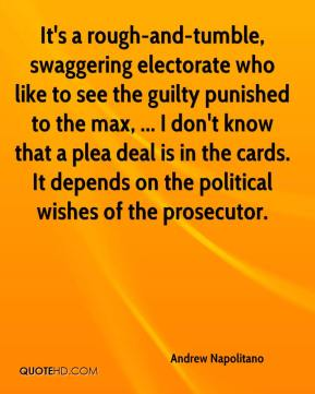 Andrew Napolitano - It's a rough-and-tumble, swaggering electorate who like to see the guilty punished to the max, ... I don't know that a plea deal is in the cards. It depends on the political wishes of the prosecutor.